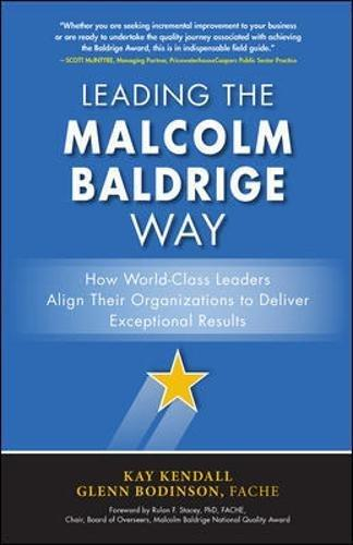Leading the Malcolm Baldrige Way : How World-Class Leaders Align Their Organizations to Deliver Exceptional Results / Kay Kendall, Glenn Bodinson.