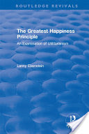 The greatest happiness principle : an examination of utilitarianism