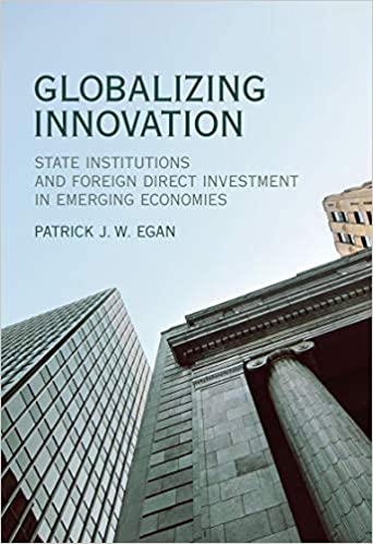 Globalizing innovation : state institutions and foreign direct investment in emerging economies / Patrick J. W. Egan.